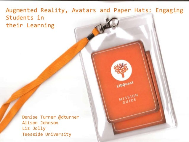 Denise Turner @dturner Alison Johnson Liz Jolly Teesside University Augmented Reality, Avatars and Paper Hats: Engaging St...
