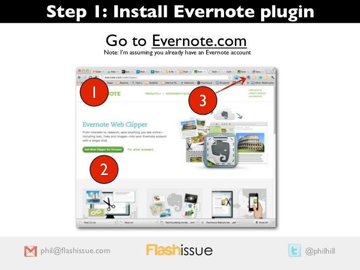 Step 1: Install Evernote plugin                Go to Evernote.com                Note: I'm assuming you already have an Ev...