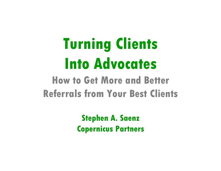 Turning Clients     Into Advocates   How to Get More and Better Referrals from Your Best Clients           Stephen A. Saen...