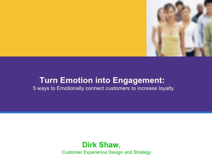 Turn Emotion into Engagement:  5 ways to Emotionally connect customers to increase loyalty Dirk Shaw ,  Customer Experienc...