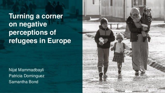 Turning a corner on negative perceptions of refugees in Europe Nijat Mammadbayli Patricia Dominguez Samantha Bond