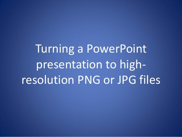 Turning a PowerPoint  presentation to high-resolution  PNG or JPG files