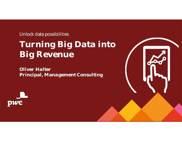 Unlock data possibilities Turning Big Data into Big Revenue Oliver Halter Principal, Management Consulting