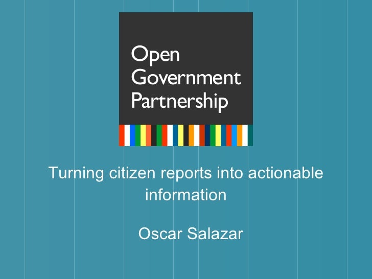 Turning citizen reports into actionable information <ul><li>Oscar Salazar </li></ul>