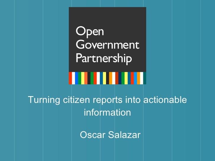 Turning citizen reports into actionable information <ul><li>Oscar Salazar </li></ul>