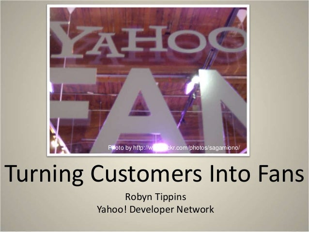 Turning Customers Into Fans Robyn Tippins Yahoo! Developer Network Photo by http://www.flickr.com/photos/sagamiono/