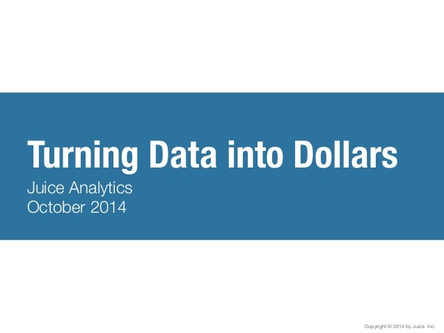 Turning Data into Dollars  Juice Analytics  October 2014  Copyright © 2014 by Juice Inc.
