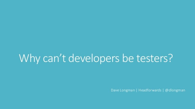 Why can't developers be testers? Dave Longman | Headforwards | @dlongman
