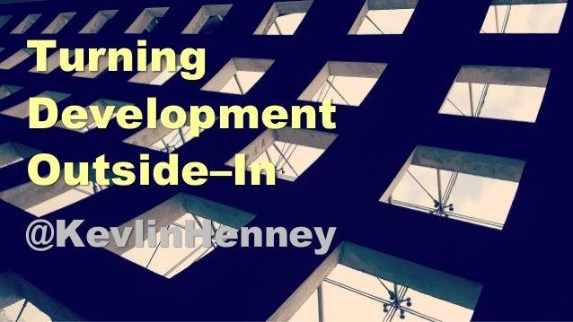 Turning Development Outside–In @KevlinHenney