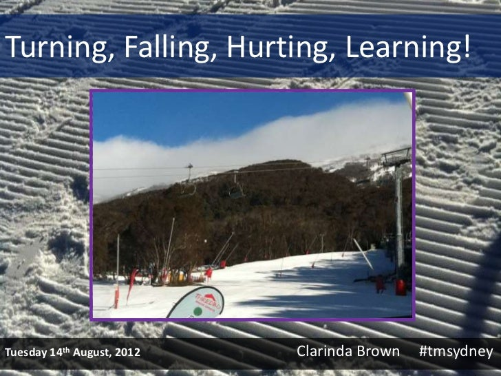 Turning, Falling, Hurting, Learning!Tuesday 14th August, 2012   Clarinda Brown   #tmsydney