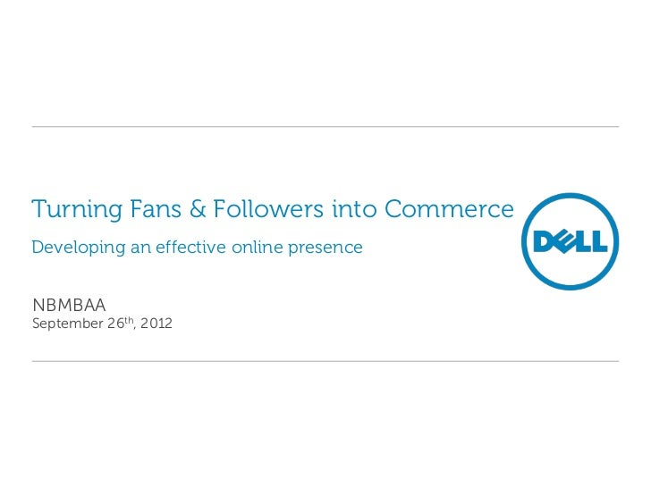 Turning Fans & Followers into CommerceDeveloping an effective online presenceNBMBAASeptember 26th, 2012