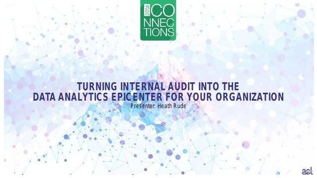 TURNING INTERNAL AUDIT INTO THE DATA ANALYTICS EPICENTER FOR YOUR ORGANIZATION Presenter: Heath Rude