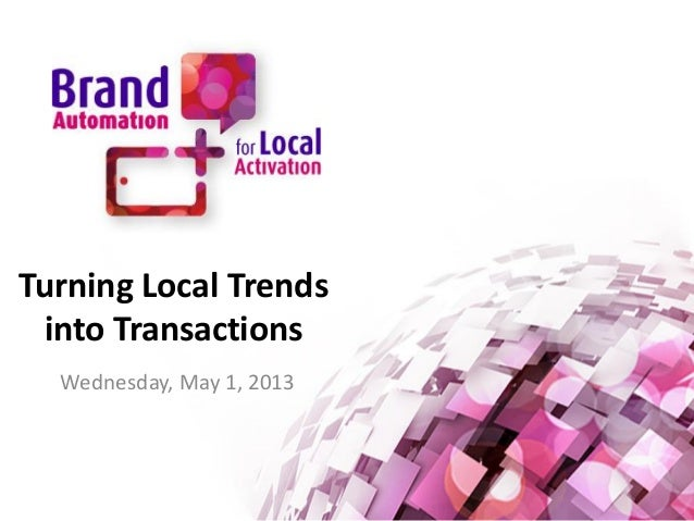 Turning Local Trends into Transactions Wednesday, May 1, 2013