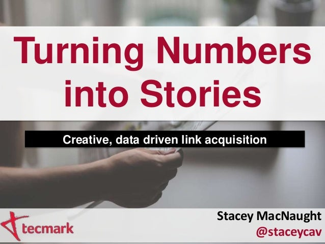 Turning Numbers into Stories Creative, data driven link acquisition Stacey MacNaught @staceycav