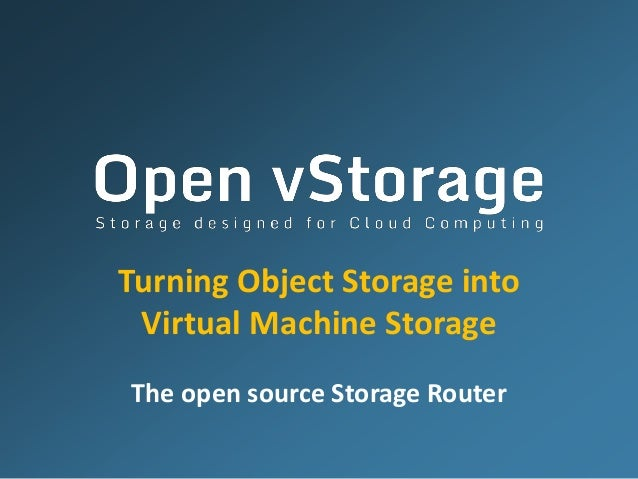 Turning Object Storage into Virtual Machine Storage The open source Storage Router