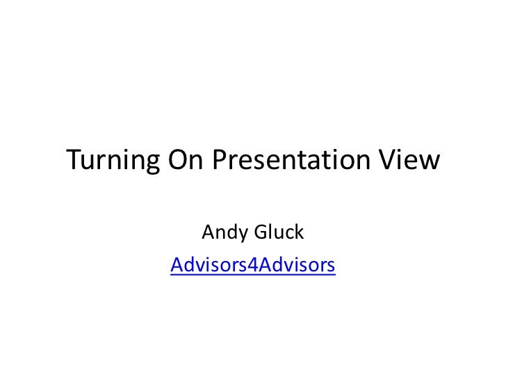 Turning On Presentation View          Andy Gluck       Advisors4Advisors