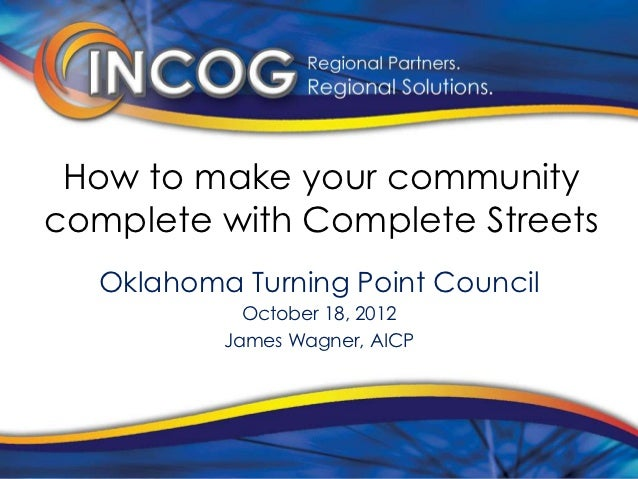How to make your communitycomplete with Complete Streets  Oklahoma Turning Point Council            October 18, 2012      ...