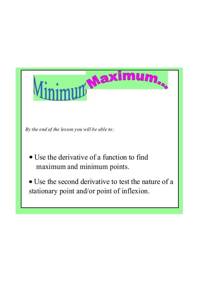 By the end of the lesson you will be able to: • Use the derivative of a function to find      maximum and minimum points. ...