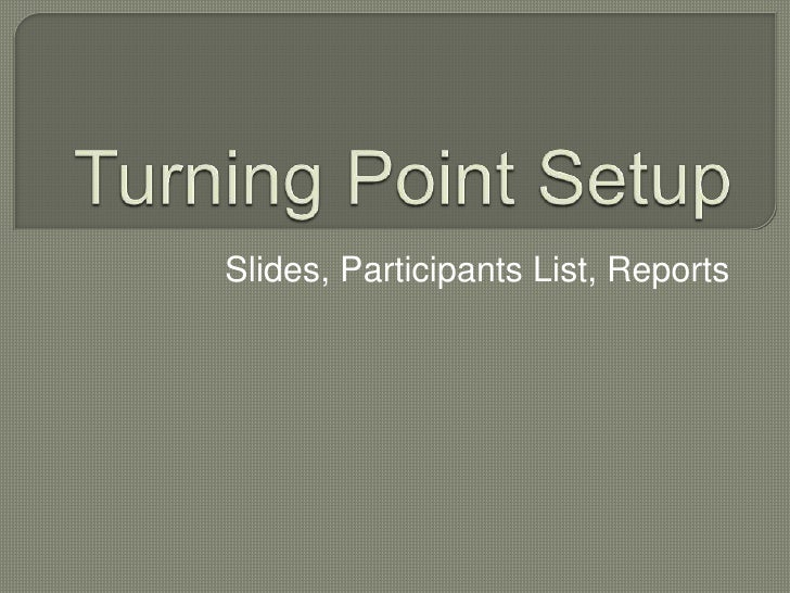 Turning Point Setup<br />Slides, Participants List, Reports<br />