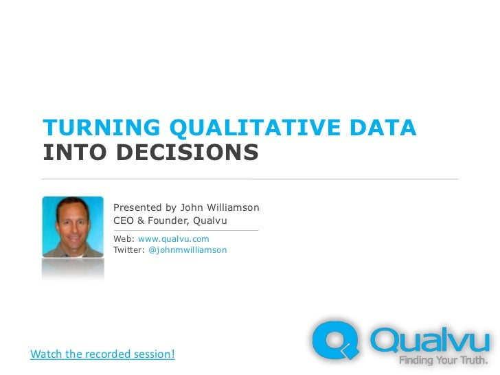 Turning qualitative datainto decisions<br />Presented by John Williamson<br />CEO & Founder, Qualvu<br />Web: www.qualvu.c...