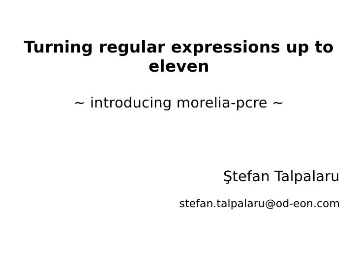 Turning regular expressions up to             eleven     ~ introducing morelia-pcre ~                          Ştefan Talp...