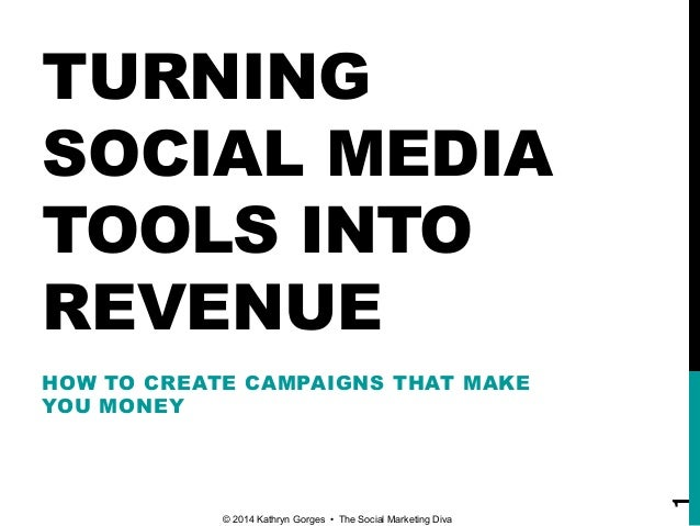 TURNING SOCIAL MEDIA TOOLS INTO REVENUE HOW TO CREATE CAMPAIGNS THAT MAKE YOU MONEY © 2014 Kathryn Gorges • The Social Mar...