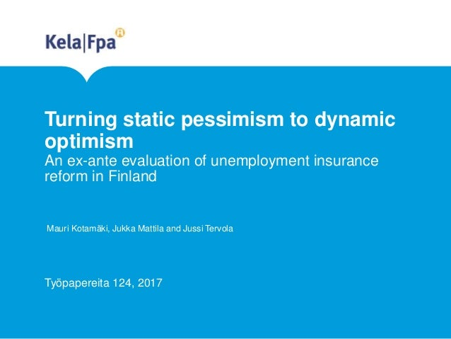 Turning static pessimism to dynamic optimism An ex-ante evaluation of unemployment insurance reform in Finland Mauri Kotam...