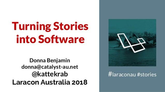 Turning Stories into Software #laraconau #stories Donna Benjamin donna@catalyst-au.net @kattekrab Laracon Australia 2018