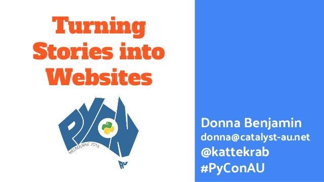 Turning Stories into Websites Donna Benjamin donna@catalyst-au.net @kattekrab #PyConAU