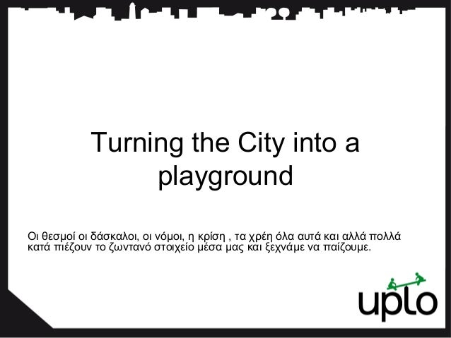 Turning the City into a  playground  Οι θεσμοί οι δάσκαλοι, οι νόμοι, η κρίση , τα χρέη όλα αυτά και αλλά πολλά  κατά πιέζ...