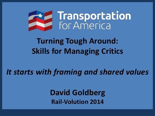 Turning Tough Around: Skills for Managing Critics It starts with framing and shared values David Goldberg Rail-Volution 20...