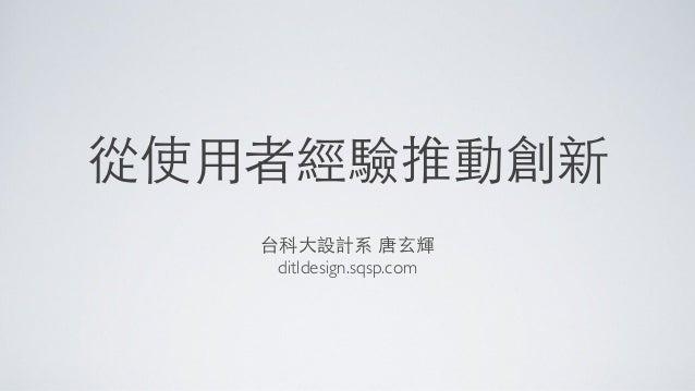 從使⽤用者經驗推動創新 台科⼤大設計系 唐⽞玄輝 ditldesign.sqsp.com