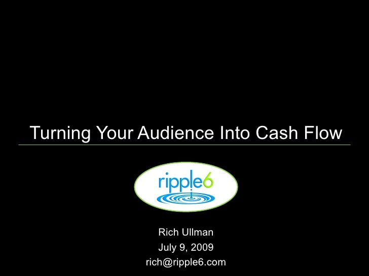 Turning Your Audience Into Cash Flow                     Rich Ullman                 July 9, 2009              rich@ripple...