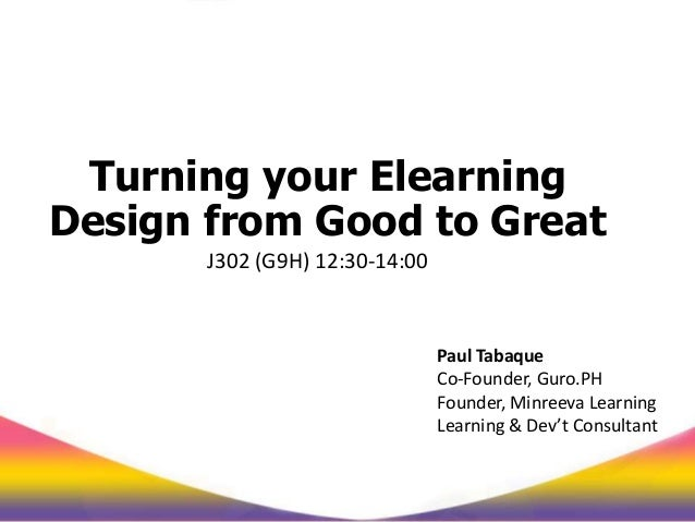 Turning your Elearning Design from Good to Great J302 (G9H) 12:30-14:00 Paul Tabaque Co-Founder, Guro.PH Founder, Minreeva...