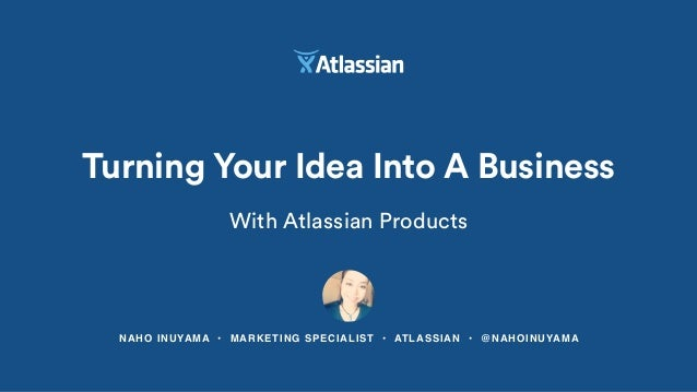 NAHO INUYAMA • MARKETING SPECIALIST • ATLASSIAN • @NAHOINUYAMA Turning Your Idea Into A Business With Atlassian Products