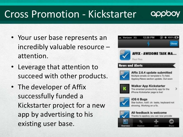 Cross Promotion - Kickstarter • Your user base represents an   incredibly valuable resource –   attention. • Leverage that...