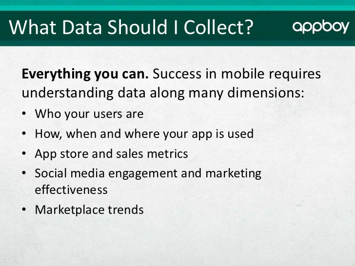 What Data Should I Collect? Everything you can. Success in mobile requires understanding data along many dimensions: • Who...