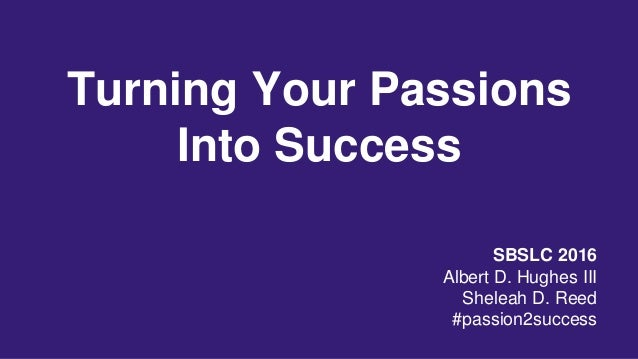 Turning Your Passions Into Success SBSLC 2016 Albert D. Hughes III Sheleah D. Reed #passion2success
