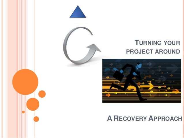 TURNING YOUR PROJECT AROUND A RECOVERY APPROACH