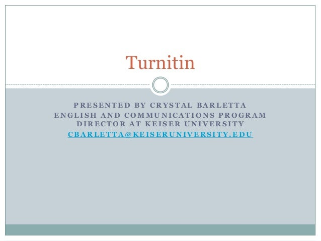 Turnitin   PRESENTED BY CRYSTAL BARLETTAENGLISH AND COMMUNICATIONS PROGRAM   DIRECTOR AT KEISER UNIVERSITY  CBARLETTA@KEIS...