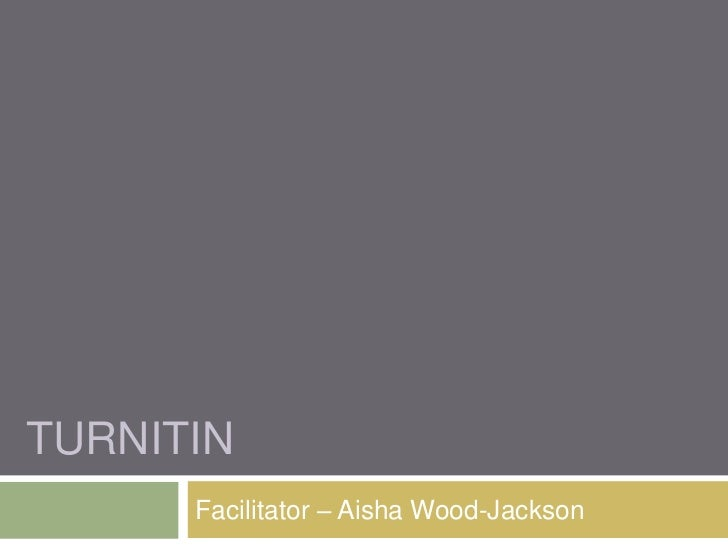 Turnitin<br />Facilitator – Aisha Wood-Jackson<br />