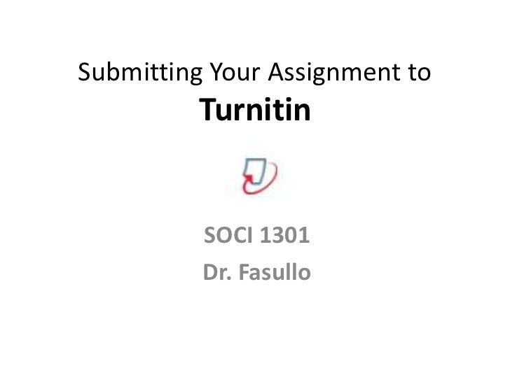 Submitting Your Assignment to         Turnitin          SOCI 1301          Dr. Fasullo