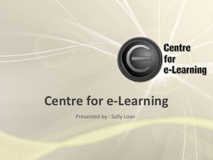 Centre for e-Learning<br />Presented by : Sally Loan<br />