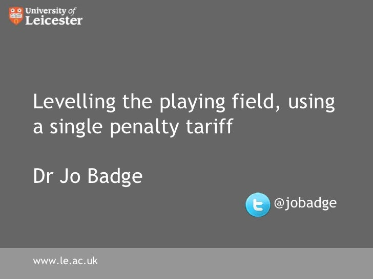 Levelling the playing field, using a single penalty tariffDr Jo Badge@jobadge<br />www.le.ac.uk<br />