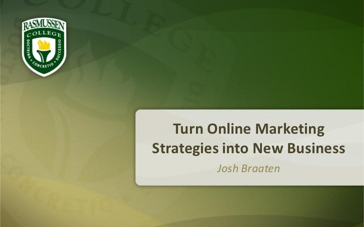 Turn Online MarketingStrategies into New Business         Josh Braaten
