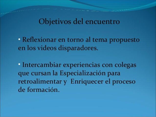 Objetivos del encuentro • Reflexionar en torno al tema propuesto en los videos disparadores. • Intercambiar experiencias c...
