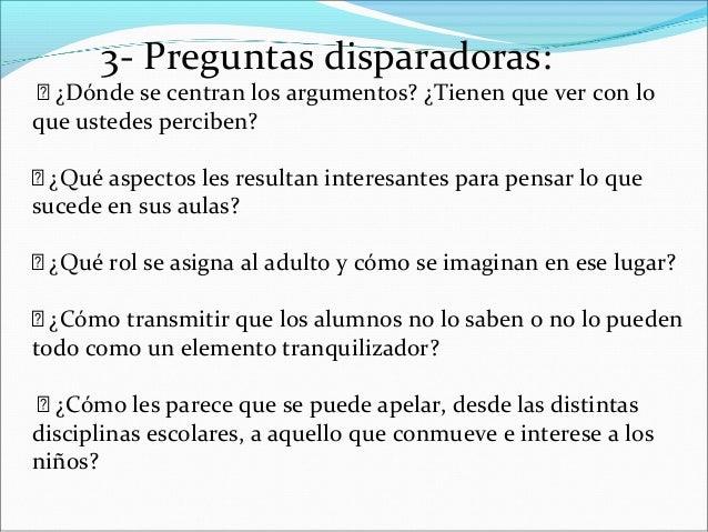 3- Preguntas disparadoras:  ¿Dónde se centran los argumentos? ¿Tienen que ver con lo que ustedes perciben?  ¿Qué aspecto...