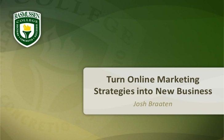 Turn Online MarketingStrategies into New Business         Josh Braaten