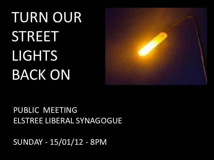 TURN OURSTREETLIGHTSBACK ONPUBLIC MEETINGELSTREE LIBERAL SYNAGOGUESUNDAY - 15/01/12 - 8PM