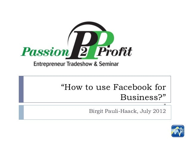 """How to use Facebook for             Business?""                                  ""      Birgit Pauli-Haack, July 2012"